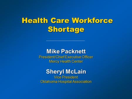Mike Packnett President/Chief Executive Officer Mercy Health Center Sheryl McLain Vice President Oklahoma Hospital Association Health Care Workforce Shortage.