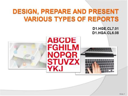 D1.HGE.CL7.01 D1.HGA.CL6.08 Slide 1. Introduction Design, prepare and present reports  Classroom schedule  Trainer contact details  Assessments  Resources: