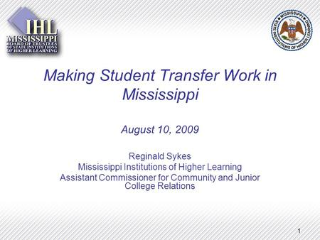 1 Making Student Transfer Work in Mississippi August 10, 2009 Reginald Sykes Mississippi Institutions of Higher Learning Assistant Commissioner for Community.