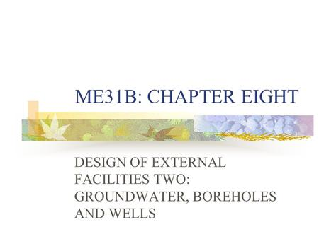 ME31B: CHAPTER EIGHT DESIGN OF EXTERNAL FACILITIES TWO: GROUNDWATER, BOREHOLES AND WELLS.