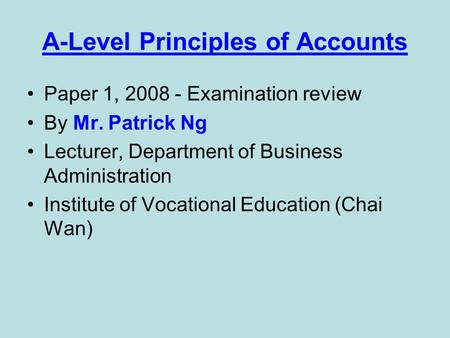 A-Level Principles of Accounts Paper 1, 2008 - Examination review By Mr. Patrick Ng Lecturer, Department of Business Administration Institute of Vocational.