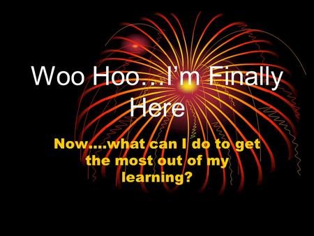 Woo Hoo…I'm Finally Here Now….what can I do to get the most out of my learning?
