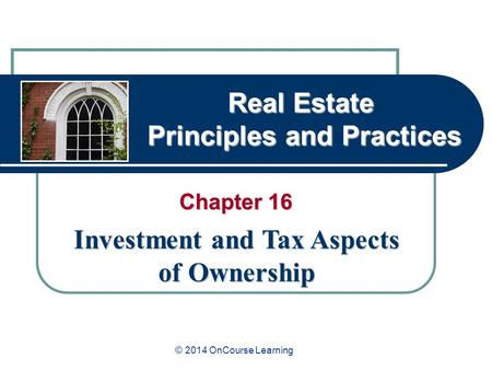 Real Estate Principles and Practices Chapter 16 Investment and Tax Aspects of Ownership © 2014 OnCourse Learning.
