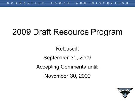 B O N N E V I L L E P O W E R A D M I N I S T R A T I O N 2009 Draft Resource Program Released: September 30, 2009 Accepting Comments until: November 30,