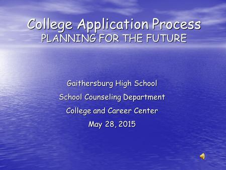 College Application Process PLANNING FOR THE FUTURE Gaithersburg High School School Counseling Department College and Career Center May 28, 2015.