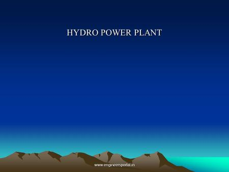 HYDRO POWER PLANT www.engineersportal.in. INTRODUCTION HYDRO POWER PLANT IN INDIA ESSENTIAL ELEMENTS OF HYDRO POWER PLANT WORKING DIAGRAMMATICAL WORKING.