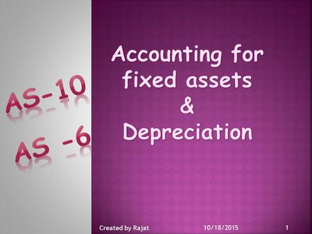10/18/2015 1 Created by Rajat.  To prescribe the accounting treatment for the fixed assets.  The major issues covered are : * The timing of Recognition.