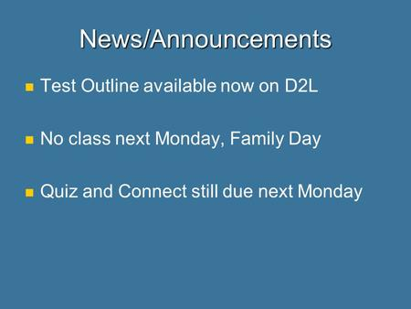 News/Announcements Test Outline available now on D2L No class next Monday, Family Day Quiz and Connect still due next Monday.