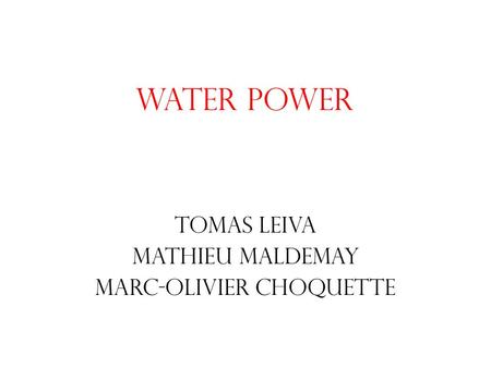 Water power Tomas Leiva Mathieu Maldemay Marc-Olivier Choquette.