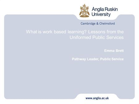 What is work based learning? Lessons from the Uniformed Public Services Emma Brett Pathway Leader, Public Service.