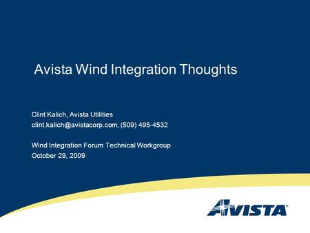 Avista Wind Integration Thoughts Clint Kalich, Avista Utilities (509) 495-4532 Wind Integration Forum Technical Workgroup.