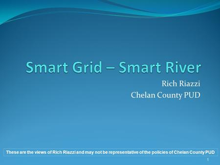 Rich Riazzi Chelan County PUD These are the views of Rich Riazzi and may not be representative of the policies of Chelan County PUD 1.
