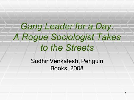 1 Gang Leader for a Day: A Rogue Sociologist Takes to the Streets Sudhir Venkatesh, Penguin Books, 2008.