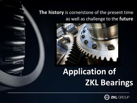 The history is cornerstone of the present time as well as challenge to the future Application of ZKL Bearings.