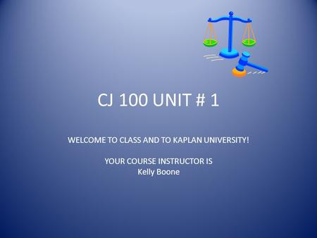 CJ 100 UNIT # 1 WELCOME TO CLASS AND TO KAPLAN UNIVERSITY! YOUR COURSE INSTRUCTOR IS Kelly Boone.