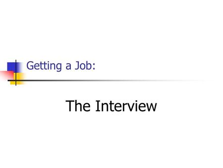 Getting a Job: The Interview Prepare for the interview: Find out As much information as you can about the job. is the company? location?  Consider whatyou.