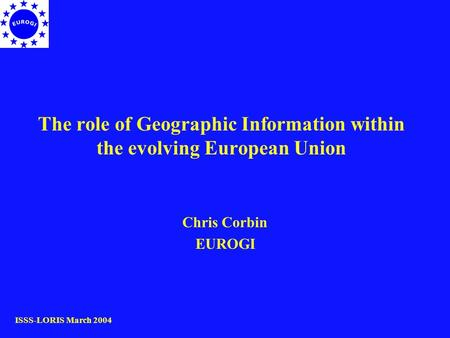 The role of Geographic Information within the evolving European Union Chris Corbin EUROGI ISSS-LORIS March 2004.