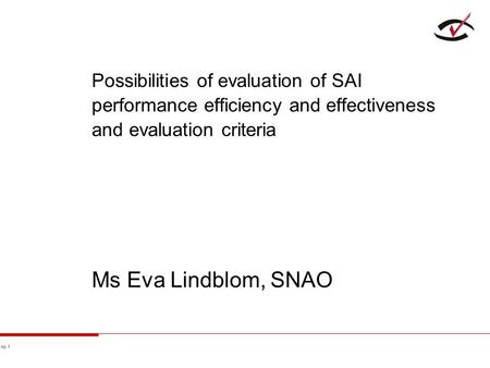 No 1 Possibilities of evaluation of SAI performance efficiency and effectiveness and evaluation criteria Ms Eva Lindblom, SNAO.