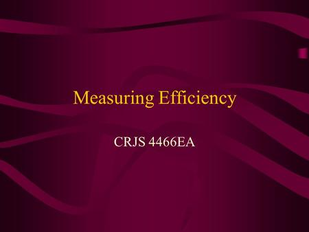 Measuring Efficiency CRJS 4466EA. Introduction It is very important to understand the effectiveness of a program, as we have discovered in all earlier.