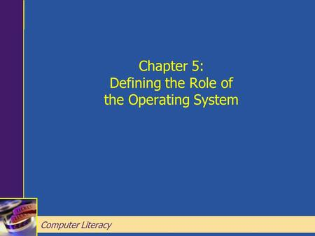 Computer Literacy Chapter 5: Defining the Role of the Operating System Chapter 5: Defining the Role of the Operating System Computer Literacy.