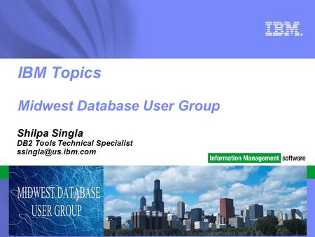 © 2010 IBM Corporation ® IBM Topics Midwest Database User Group Shilpa Singla DB2 Tools Technical Specialist