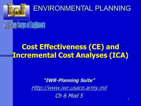 "1 Cost Effectiveness (CE) and Incremental Cost Analyses (ICA) ""IWR-Planning Suite""  Ch 6 Mod 5 ENVIRONMENTAL PLANNING."