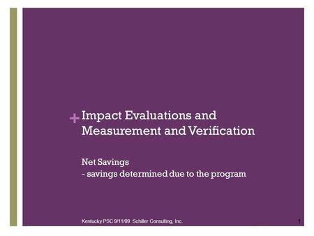 + Impact Evaluations and Measurement and Verification Net Savings - savings determined due to the program 1 Kentucky PSC 9/11/09 Schiller Consulting, Inc.