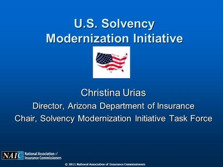 © 2011 National Association of Insurance Commissioners U.S. Solvency Modernization Initiative Christina Urias Director, Arizona Department of Insurance.