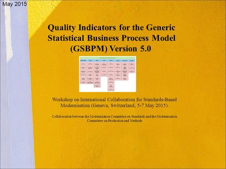 Quality Indicators for the Generic Statistical Business Process Model (GSBPM) Version 5.0 May 2015 Workshop on <strong>International</strong> Collaboration for Standards-Based.