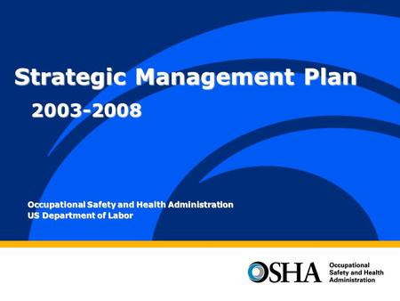 Occupational Safety and Health Administration US Department of Labor Strategic Management Plan 2003-2008.