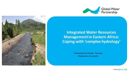 Www.gwp.org Presented by Moses Tenywa Makerere University Integrated Water Resources Management in Eastern Africa: Coping with 'complex hydrology'