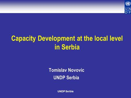 UNDP Serbia Capacity Development at the local level in Serbia Tomislav Novovic UNDP Serbia.