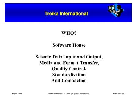 August, 2005Troika International -   Slide Number: 1 Troika International WHO? Software House Seismic Data Input and Output,