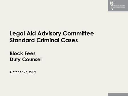 Legal Aid Advisory Committee Standard Criminal Cases Block Fees Duty Counsel October 27, 2009.