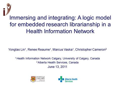 Immersing and integrating: A logic model for embedded research librarianship in a Health Information Network Yongtao Lin 1, Renee Reaume 1, Marcus Vaska.