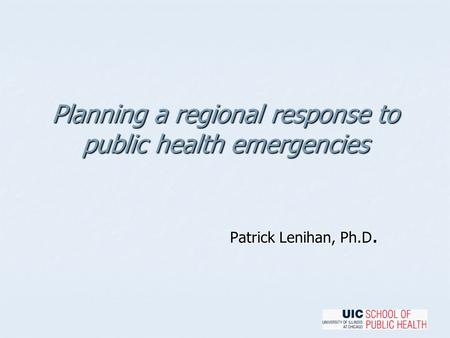 Planning a regional response to public health emergencies Patrick Lenihan, Ph.D.