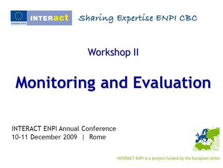 Workshop II Monitoring and Evaluation INTERACT ENPI Annual Conference 10-11 December 2009 | Rome.