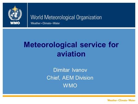 WMO Meteorological service for aviation Dimitar Ivanov Chief, AEM Division WMO.