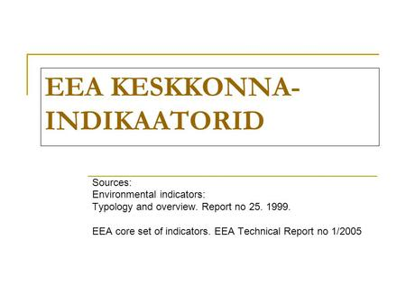 EEA KESKKONNA- INDIKAATORID Sources: Environmental indicators: Typology and overview. Report no 25. 1999. EEA core set of indicators. EEA Technical Report.