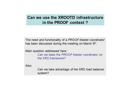 Can we use the XROOTD infrastructure in the PROOF context ? The need and functionality of a PROOF Master coordinator has been discussed during the meeting.