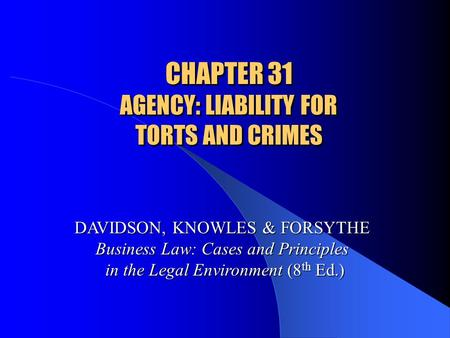 CHAPTER 31 AGENCY: LIABILITY FOR TORTS AND CRIMES DAVIDSON, KNOWLES & FORSYTHE Business Law: Cases and Principles in the Legal Environment (8 th Ed.)