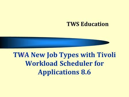 Click to add text TWA New Job Types with Tivoli Workload Scheduler for Applications 8.6 TWS Education.