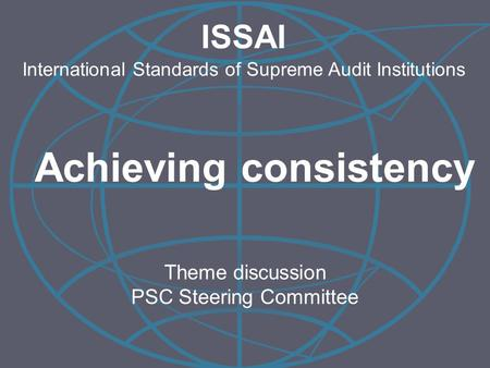 Theme discussion PSC Steering Committee ISSAI International Standards of Supreme Audit Institutions Achieving consistency.