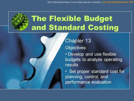 IES 342 Industrial Cost Analysis & Control | Dr. Karndee Prichanont, SIIT 1 The Flexible Budget and Standard Costing Chapter 13 Objectives: Develop and.