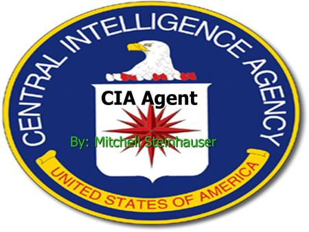 CIA Agent By: Mitchell Steinhauser. Job Description CIA agents perform clandestine services for the U.S. government, which may involve secret operations.