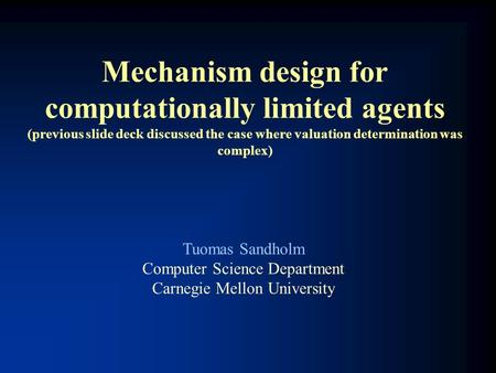 Mechanism design for computationally limited agents (previous slide deck discussed the case where valuation determination was complex) Tuomas Sandholm.