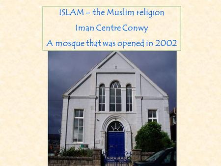 ISLAM – the Muslim religion Iman Centre Conwy A mosque that was opened in 2002.