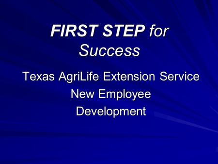 FIRST STEP for Success Texas AgriLife Extension Service New Employee Development.