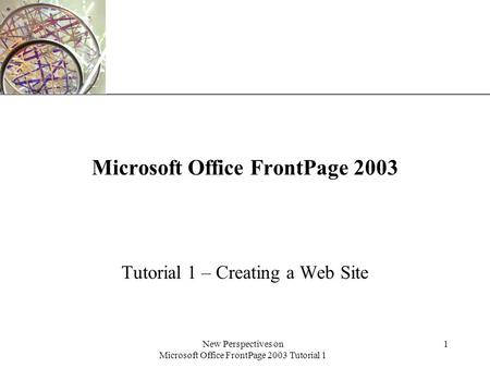 XP New Perspectives on Microsoft Office FrontPage 2003 Tutorial 1 1 Microsoft Office FrontPage 2003 Tutorial 1 – Creating a Web Site.