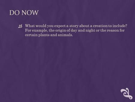 DO NOW  What would you expect a story about a creation to include? For example, the origin of day and night or the reason for certain plants and animals.